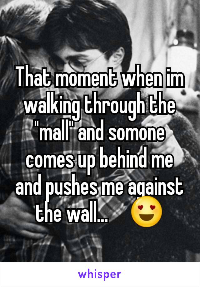 "That moment when im walking through the ""mall"" and somone  comes up behind me and pushes me against the wall...     😍"