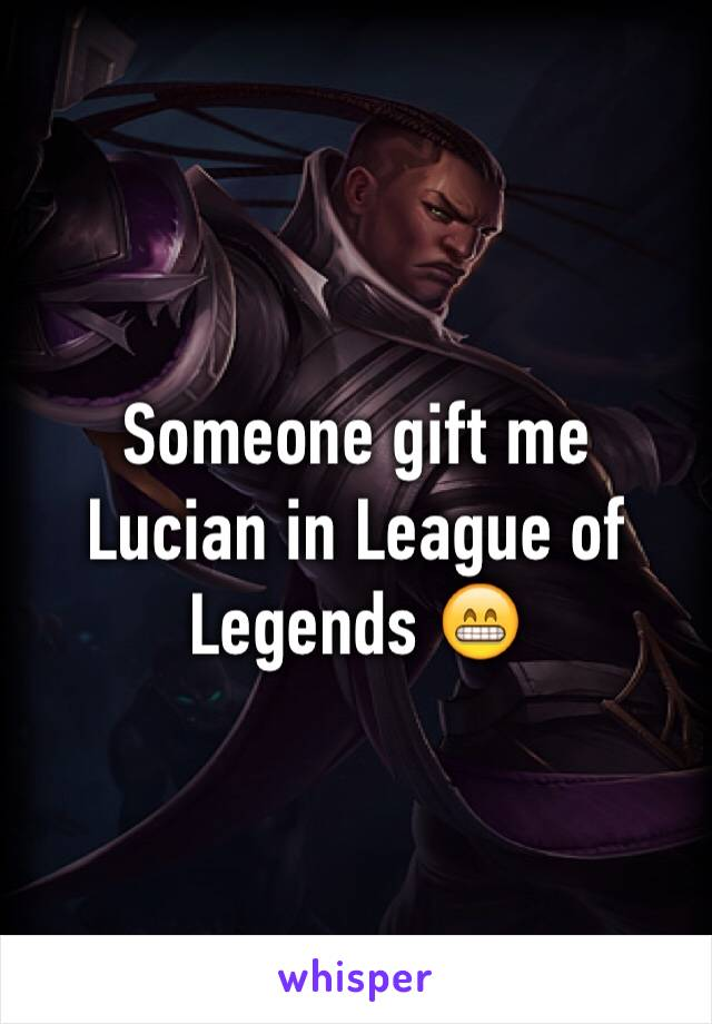 Someone gift me Lucian in League of Legends 😁