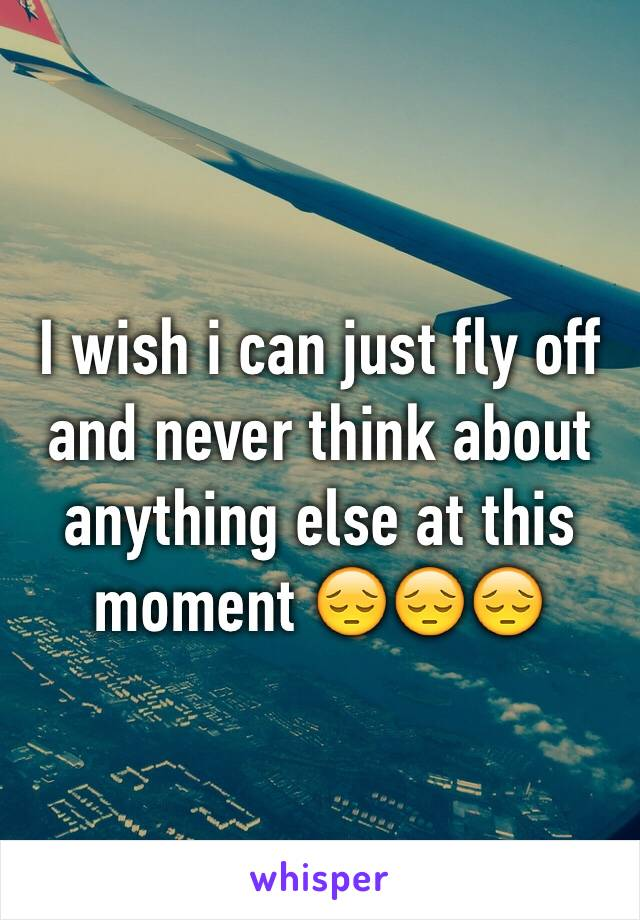 I wish i can just fly off and never think about anything else at this moment 😔😔😔