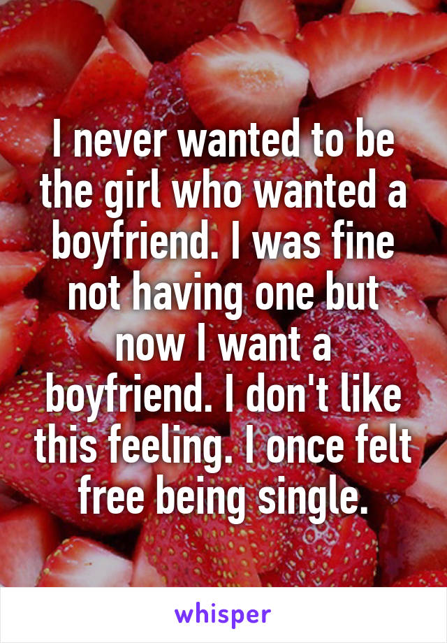 I never wanted to be the girl who wanted a boyfriend. I was fine not having one but now I want a boyfriend. I don't like this feeling. I once felt free being single.