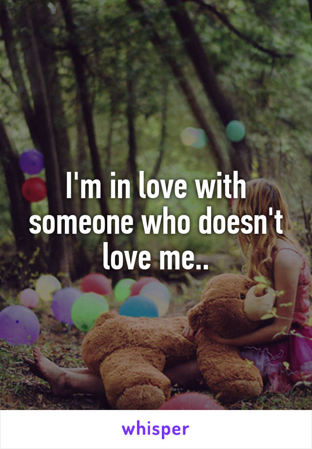 I'm in love with someone who doesn't love me..