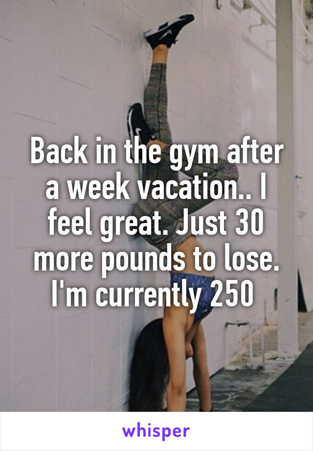 Back in the gym after a week vacation.. I feel great. Just 30 more pounds to lose. I'm currently 250