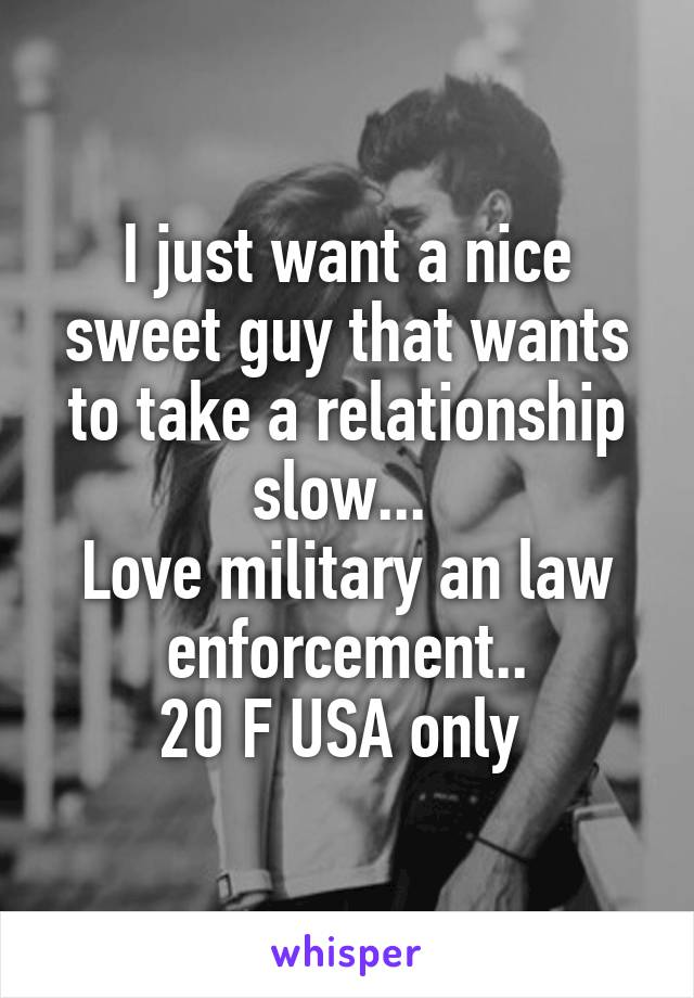 I just want a nice sweet guy that wants to take a relationship slow...  Love military an law enforcement.. 20 F USA only