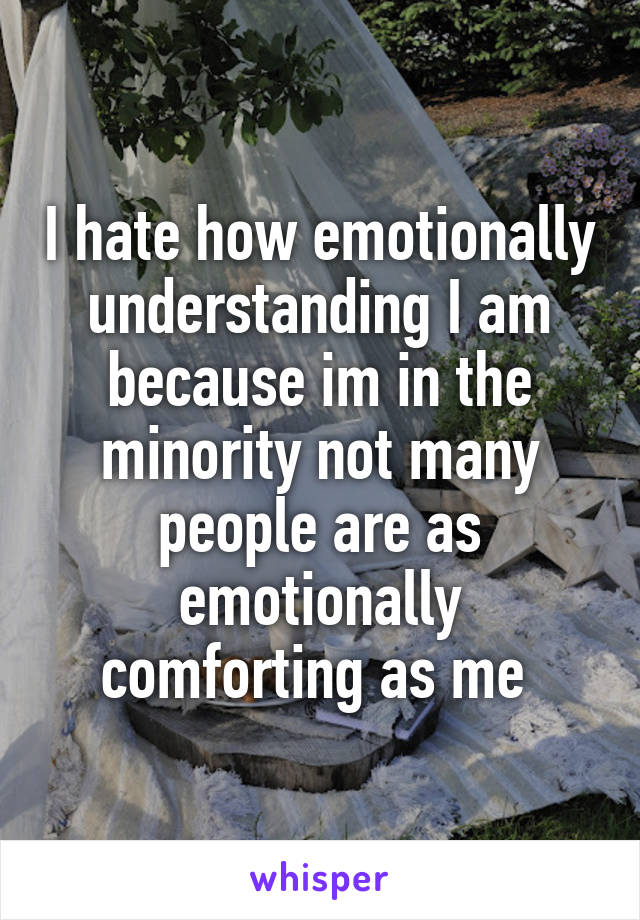 I hate how emotionally understanding I am because im in the minority not many people are as emotionally comforting as me