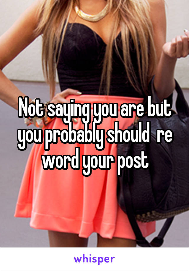Not saying you are but you probably should  re word your post