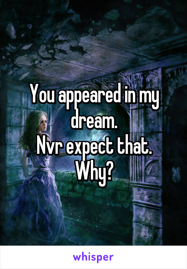 You appeared in my dream. Nvr expect that. Why?