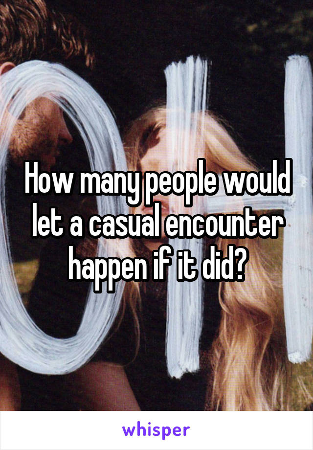 How many people would let a casual encounter happen if it did?