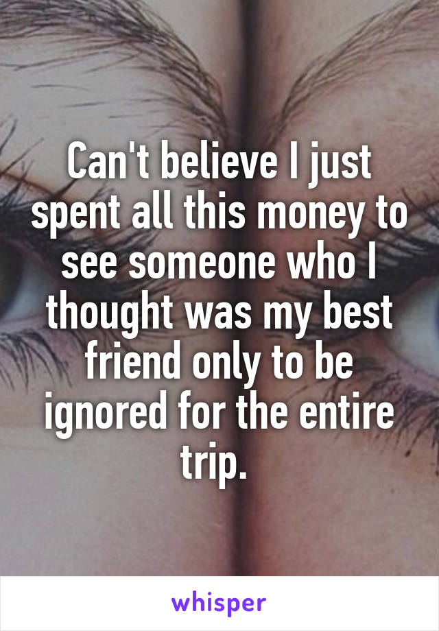 Can't believe I just spent all this money to see someone who I thought was my best friend only to be ignored for the entire trip.