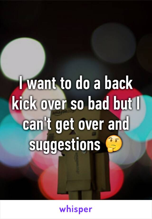 I want to do a back kick over so bad but I can't get over and suggestions 🤔