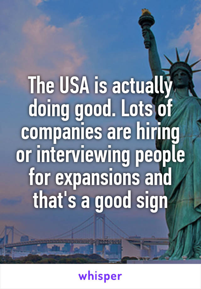 The USA is actually doing good. Lots of companies are hiring or interviewing people for expansions and that's a good sign