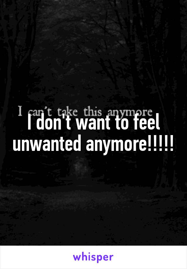 I don't want to feel unwanted anymore!!!!!