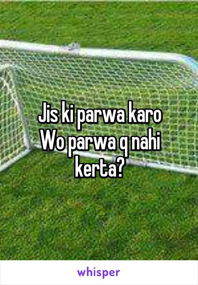 Jis ki parwa karo Wo parwa q nahi kerta?