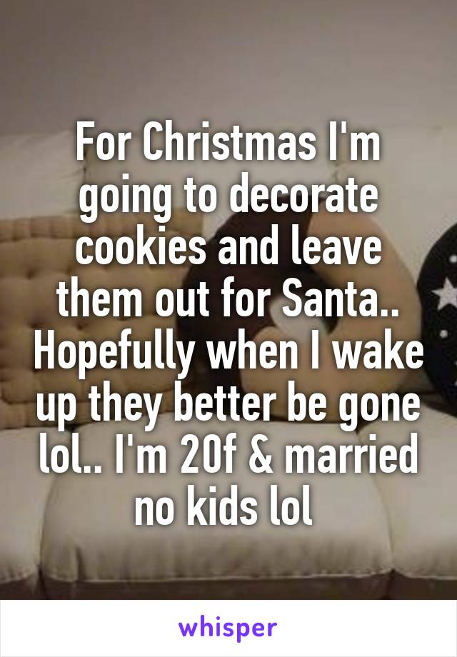 For Christmas I'm going to decorate cookies and leave them out for Santa.. Hopefully when I wake up they better be gone lol.. I'm 20f & married no kids lol