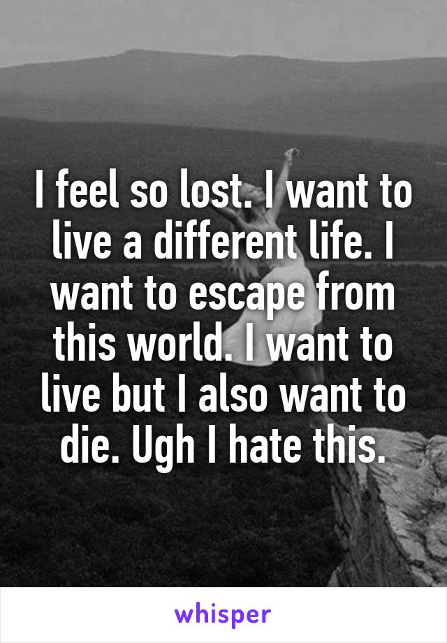 I feel so lost. I want to live a different life. I want to escape from this world. I want to live but I also want to die. Ugh I hate this.