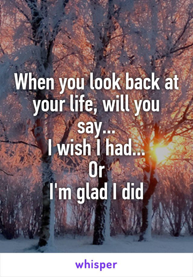 When you look back at your life, will you say... I wish I had... Or I'm glad I did