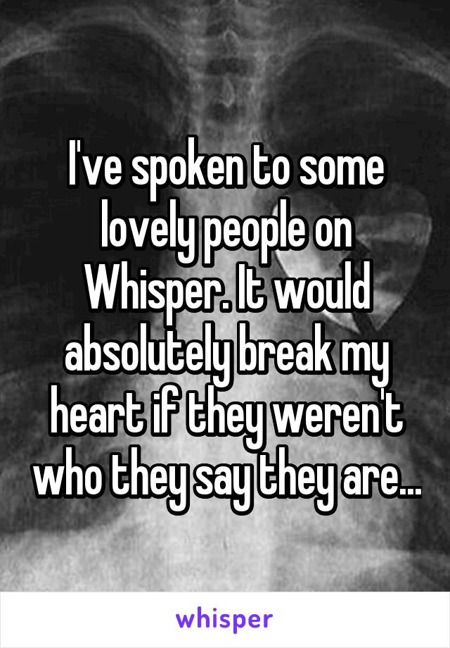 I've spoken to some lovely people on Whisper. It would absolutely break my heart if they weren't who they say they are...