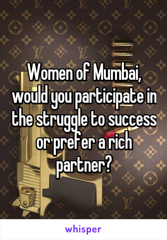 Women of Mumbai, would you participate in the struggle to success or prefer a rich partner?