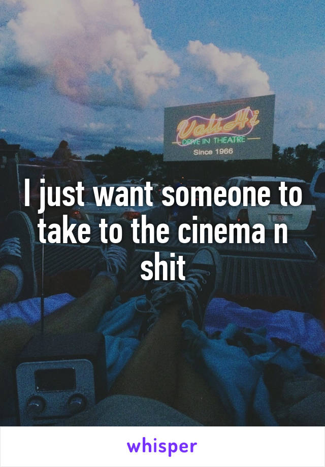 I just want someone to take to the cinema n shit