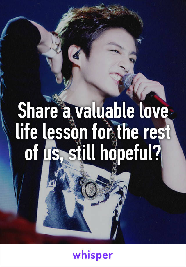 Share a valuable love life lesson for the rest of us, still hopeful?