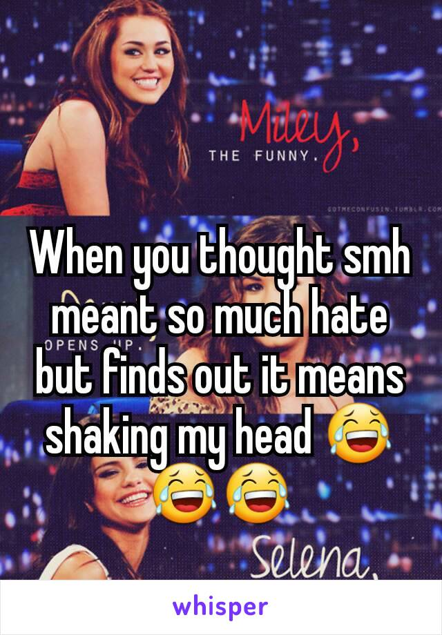 When you thought smh meant so much hate but finds out it means shaking my head 😂😂😂