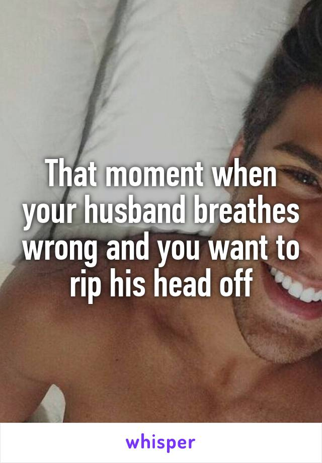 That moment when your husband breathes wrong and you want to rip his head off