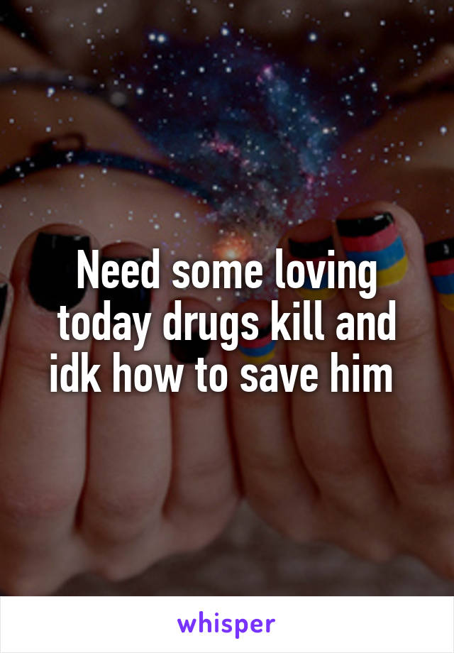 Need some loving today drugs kill and idk how to save him
