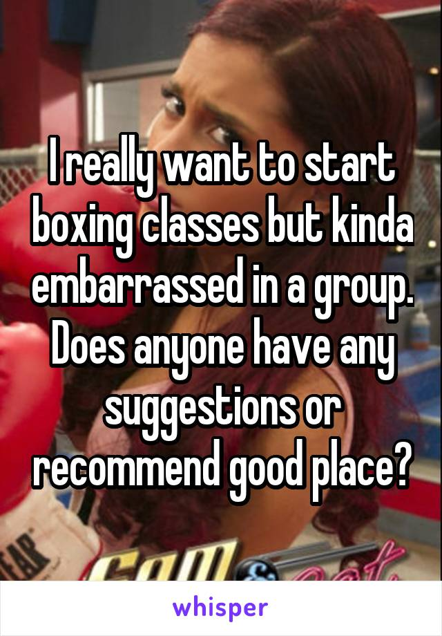 I really want to start boxing classes but kinda embarrassed in a group. Does anyone have any suggestions or recommend good place?