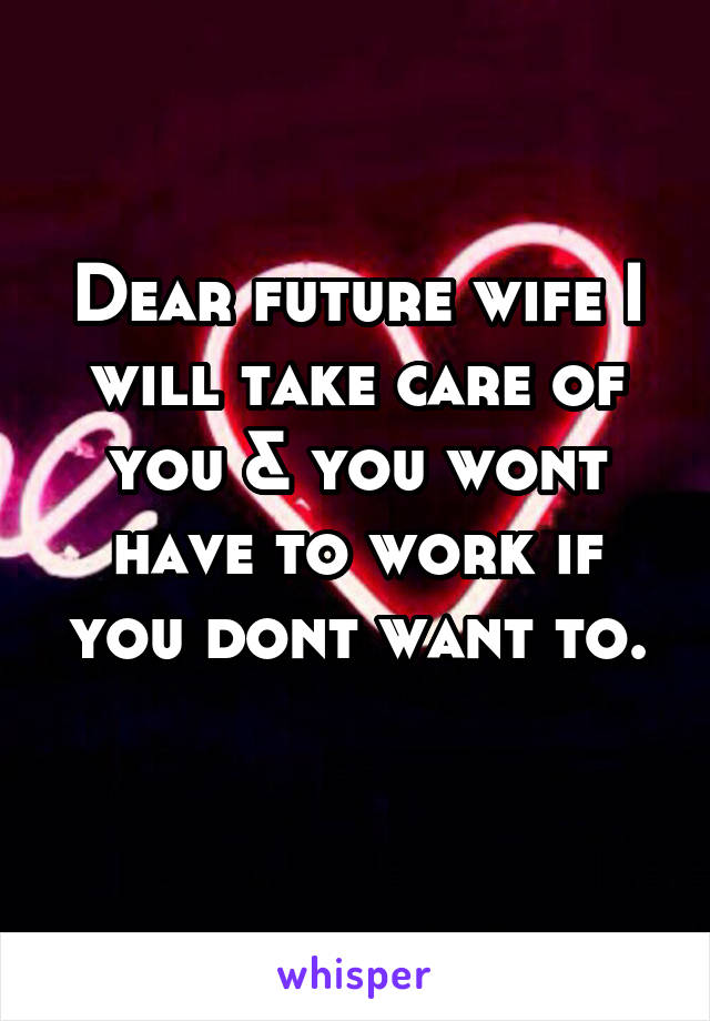 Dear future wife I will take care of you & you wont have to work if you dont want to.