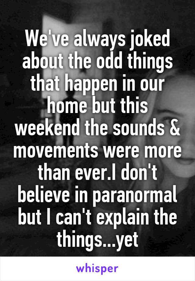We've always joked about the odd things that happen in our home but this weekend the sounds & movements were more than ever.I don't believe in paranormal but I can't explain the things...yet