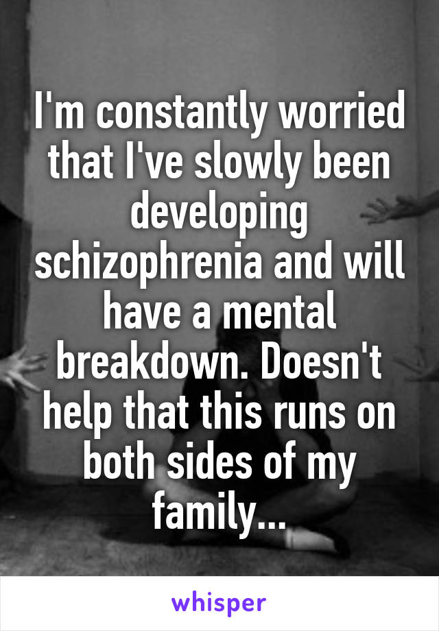 I'm constantly worried that I've slowly been developing schizophrenia and will have a mental breakdown. Doesn't help that this runs on both sides of my family...