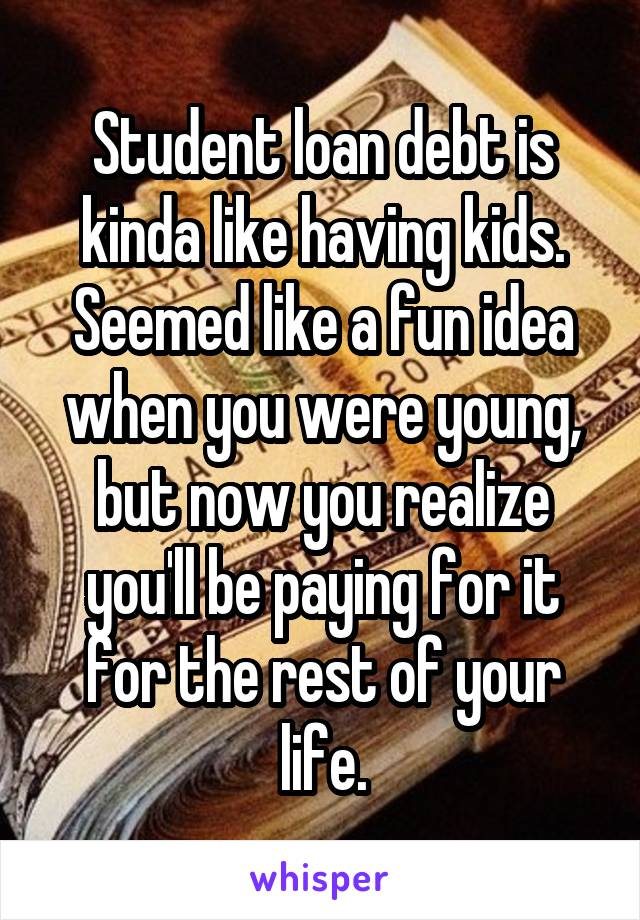 Student loan debt is kinda like having kids. Seemed like a fun idea when you were young, but now you realize you'll be paying for it for the rest of your life.