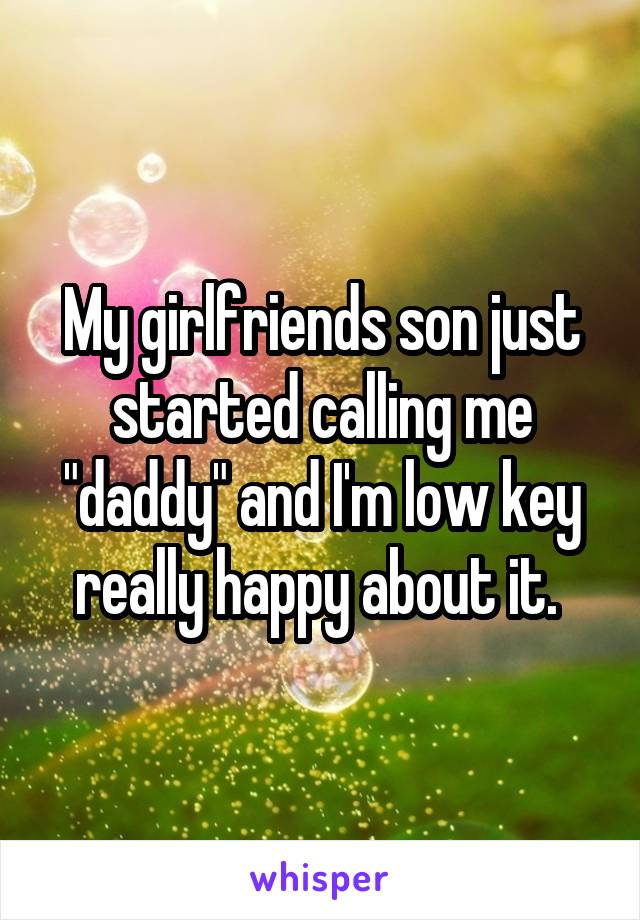 """My girlfriends son just started calling me """"daddy"""" and I'm low key really happy about it."""