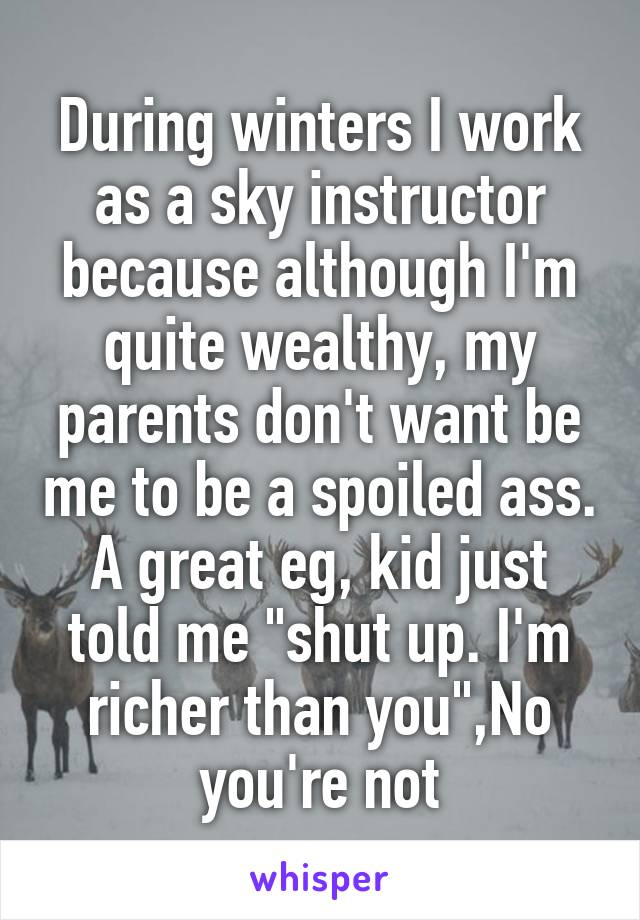 "During winters I work as a sky instructor because although I'm quite wealthy, my parents don't want be me to be a spoiled ass. A great eg, kid just told me ""shut up. I'm richer than you"",No you're not"