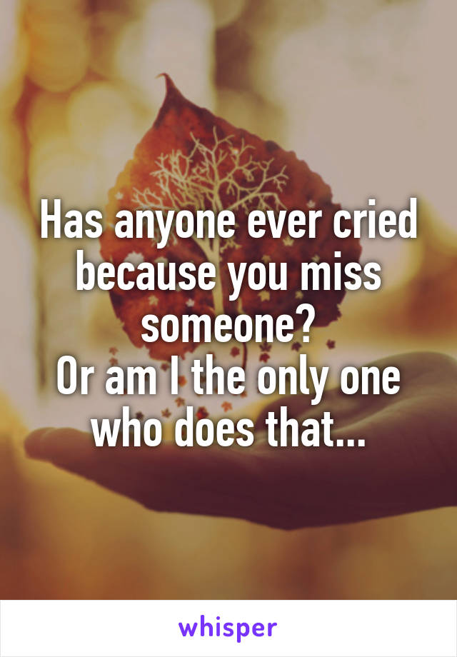 Has anyone ever cried because you miss someone? Or am I the only one who does that...