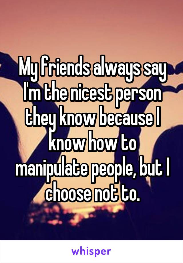 My friends always say I'm the nicest person they know because I know how to manipulate people, but I choose not to.