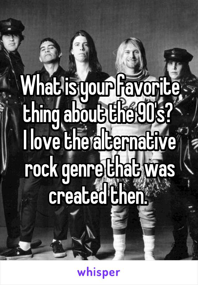 What is your favorite thing about the 90's?  I love the alternative rock genre that was created then.