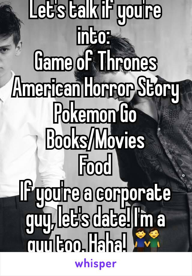 Let's talk if you're into:  Game of Thrones American Horror Story Pokemon Go Books/Movies Food If you're a corporate guy, let's date! I'm a guy too. Haha! 👬😀