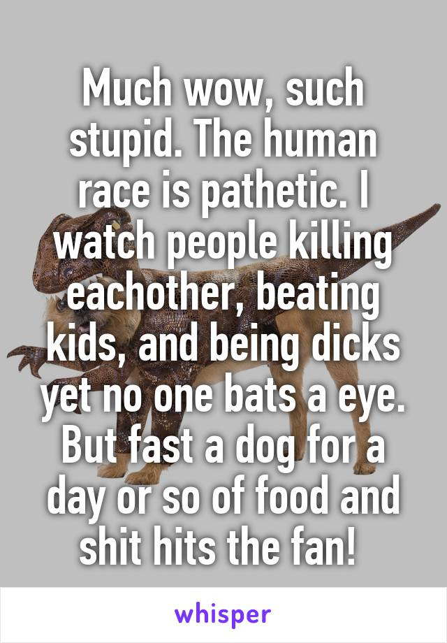 Much wow, such stupid. The human race is pathetic. I watch people killing eachother, beating kids, and being dicks yet no one bats a eye. But fast a dog for a day or so of food and shit hits the fan!