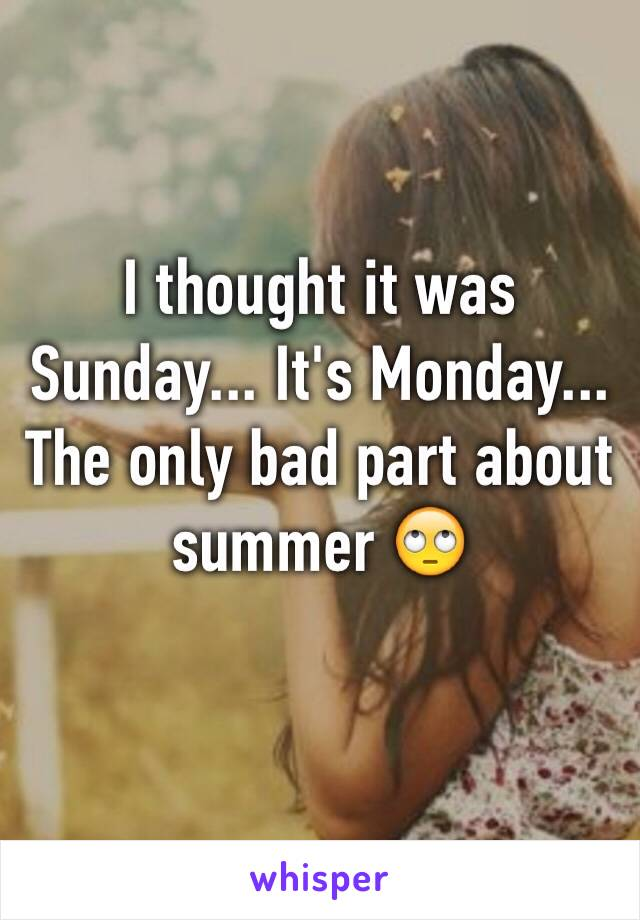 I thought it was Sunday... It's Monday... The only bad part about summer 🙄