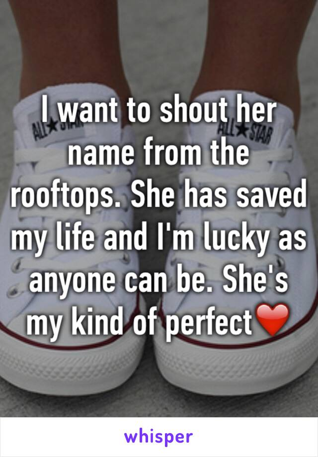 I want to shout her name from the rooftops. She has saved my life and I'm lucky as anyone can be. She's my kind of perfect❤️
