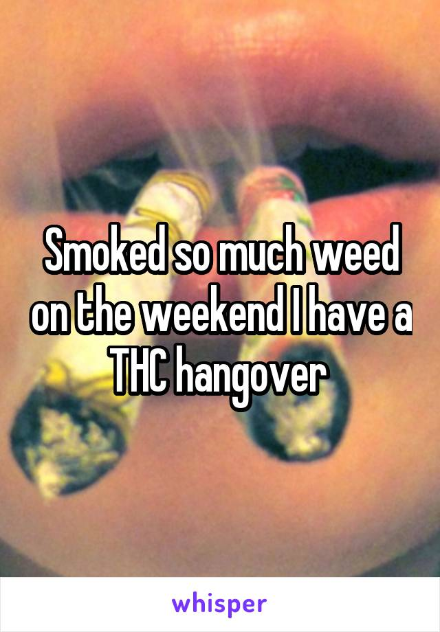 Smoked so much weed on the weekend I have a THC hangover
