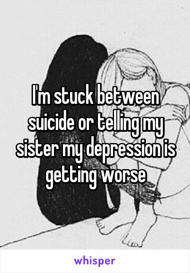 I'm stuck between suicide or telling my sister my depression is getting worse