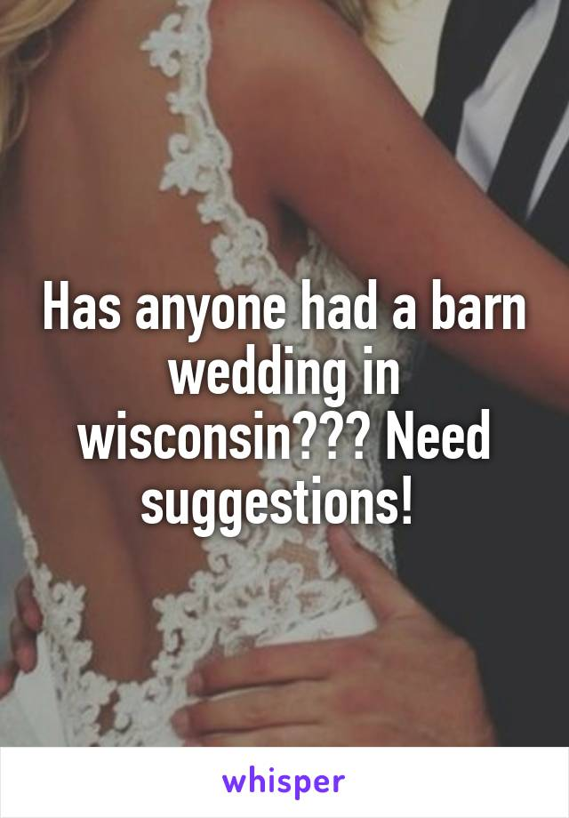 Has anyone had a barn wedding in wisconsin??? Need suggestions!