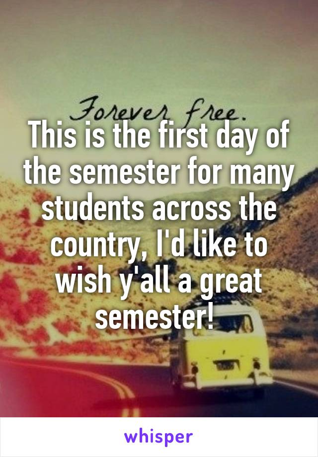 This is the first day of the semester for many students across the country, I'd like to wish y'all a great semester!