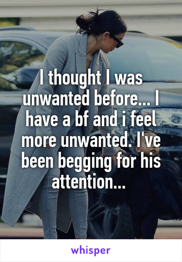 I thought I was unwanted before... I have a bf and i feel more unwanted. I've been begging for his attention...