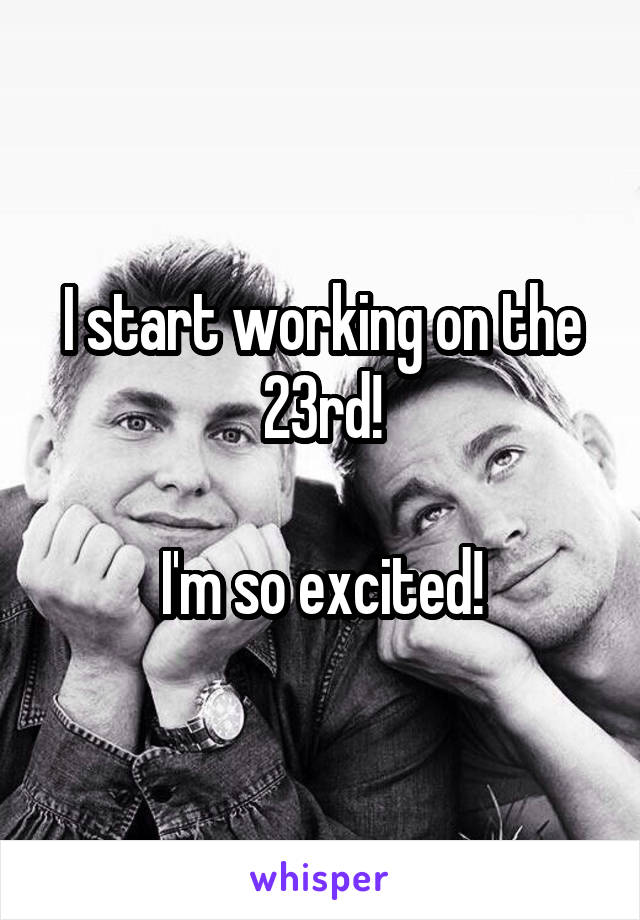 I start working on the 23rd!  I'm so excited!