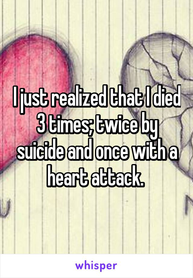 I just realized that I died 3 times; twice by suicide and once with a heart attack.