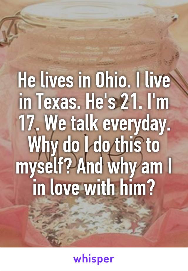 He lives in Ohio. I live in Texas. He's 21. I'm 17. We talk everyday. Why do I do this to myself? And why am I in love with him?