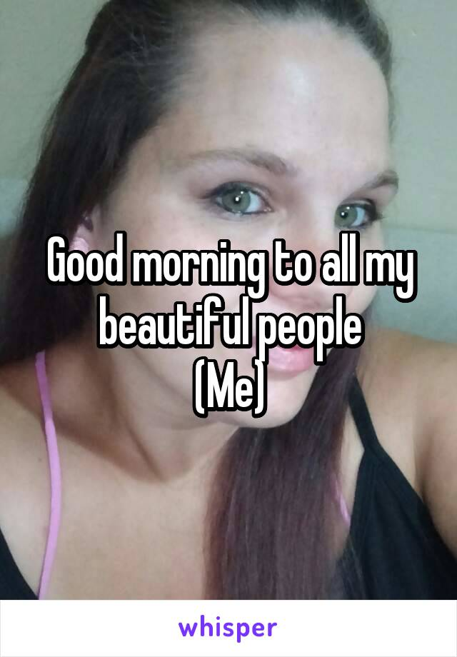 Good morning to all my beautiful people (Me)
