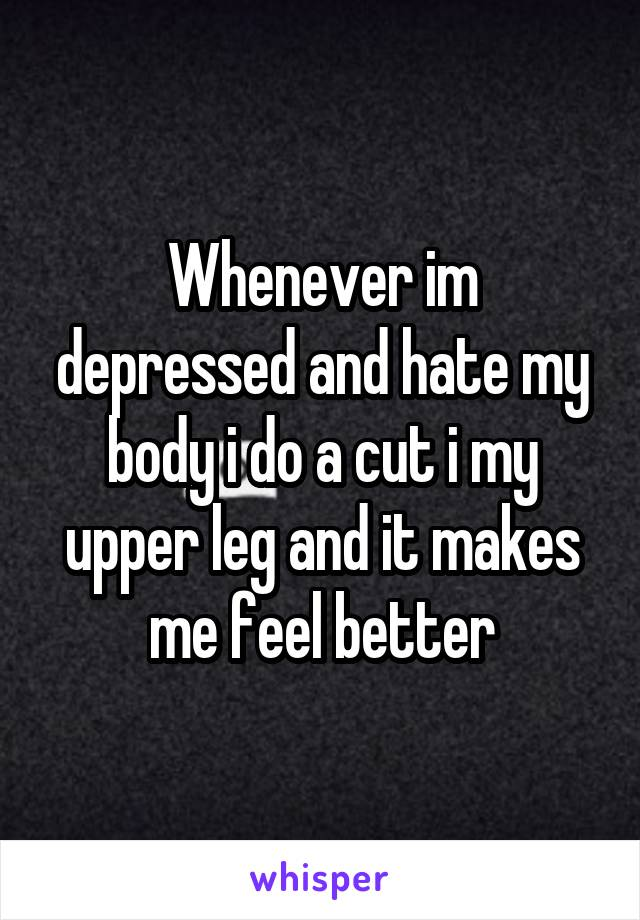 Whenever im depressed and hate my body i do a cut i my upper leg and it makes me feel better